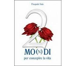 2 mo(n)di per concepire la vita di Pasquale Saia,  2011,  Youcanprint