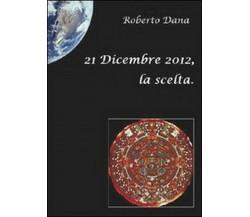 21 dicembre 2012, la scelta - Roberto Dana,  2010,  Youcanprint