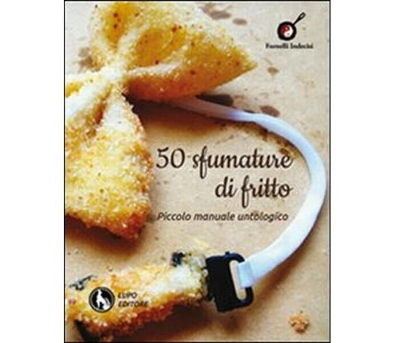 50 sfumature di fritto. Piccolo manuale untologico  di P. Lala,  2012,  Lupo- ER