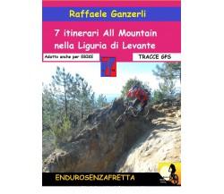 7 Itinerari All Mountain nella Liguria di Levante - Raffaele Ganzerli,  2017,  Y