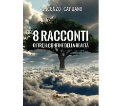 8 racconti oltre il confine della realtà. di Vincenzo Capuano,  2018