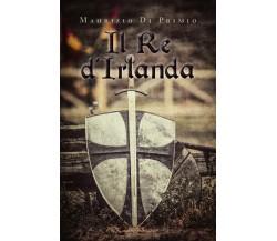 9788831623209Il Re d'Irlanda di Maurizio Di Primio,  2019,  Youcanprint