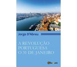 A Revolução Portugueza. O 31 de janeiro di Jorge D'Abreu,  2017,  Youcanprint