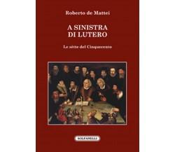 A SINISTRA DI LUTERO Le sètte del Cinquecento di Roberto De Mattei,  Solfanelli