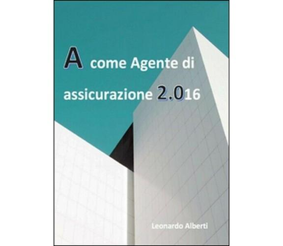 A come agente di assicurazione 2.016  di Leonardo Alberti,  2016,  Youcanprint