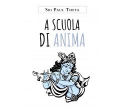 A scuola di anima - di Sri Paul Theta,  2019,  Youcanprint