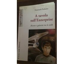 A tavola sull'Enterprise. Ricette e golosità tra le stelle - Emanuela Profumo-P