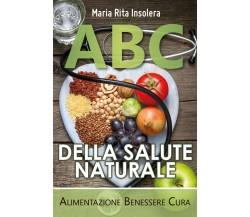 ABC della salute naturale. Alimentazione benessere cura di Maria Rita Insolera,