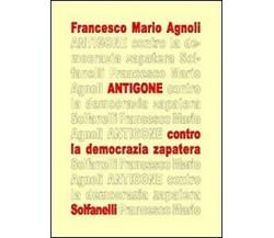 ANTIGONE contro la democrazia zapatera di Francesco Mario Agnoli,  Solfanelli