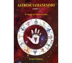 ASTROSCIAMANESIMO. Il viaggio nel Sacro Cerchio. Libro Due. di Franco Santoro,