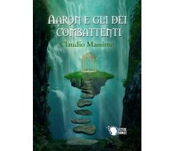 Aaron e gli dei combattenti - Il Prescelto - Primo volume di Claudio Massimo