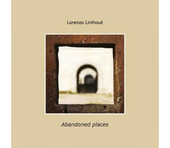 Abandoned places, di Lorenzo Linthout,  2019,  Youcanprint- ER