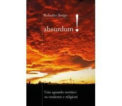 Absurdum - Uno sguardo scettico su credenze e religioni di Roberto Sorgo,  2017