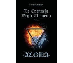 Acqua - Le Cronache Degli Elementi - Volume 2 di Luca Traversari,  2017
