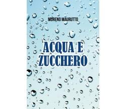 Acqua e zucchero di Moreno Maurutto,  2021,  Youcanprint