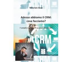 Adesso abbiamo il CRM: cosa facciamo? di Maurizio Duse,  2016,  Youcanprint
