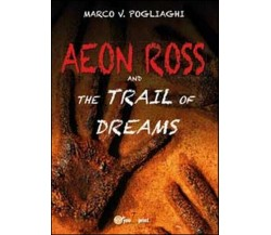 Aeon Ross and the trail of dreams  di Marco V. Pogliaghi,  2014,  Youcanpri - ER