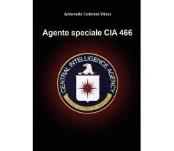 Agente speciale CIA 466 di Antonella Colonna Vilasi,  2020,  Youcanprint