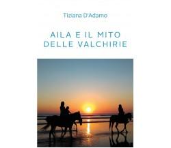 Aila e il mito delle Valchirie di Tiziana D'Adamo,  2021,  Youcanprint
