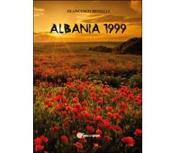 Albania 1999 di Francesco Morelli,  2015,  Youcanprint