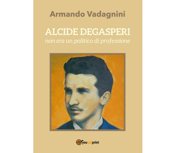 Alcide Degasperi non era un politico di professione - Armando Vadagnini,  2017