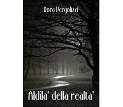 Aldilà della realtà di Dora Pergolizzi,  2011,  Youcanprint