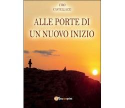 Alle porte di un nuovo inizio di Ciro Castellazzi,  2014,  Youcanprint