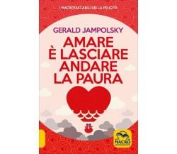 Amare è lasciare andare la paura di Gerald G. Jampolsky,  2020,  Macro Edizioni