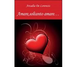 Amare, soltanto amare... di Arcadia De Lorenzis,  2015,  Youcanprint