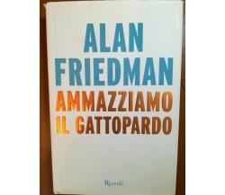 Ammazziamo il gattopardo - Alan Friedman - Rizzoli - 2014 - M