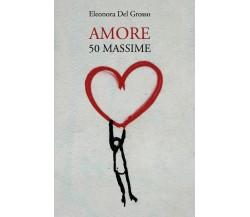 Amore. 50 Massime di Eleonora Del Grosso,  2020,  Youcanprint