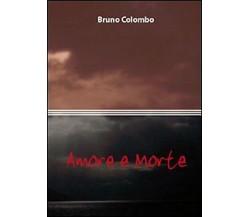 Amore e morte di Bruno Colombo,  2010,  Youcanprint