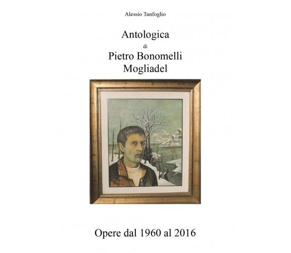 Antologica di Pietro Bonomelli-Mogliadel, Opere dal 1960 al 2016 (Tanfoglio)