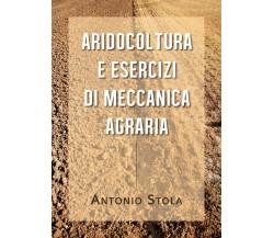 Aridocoltura e Esercizi di Meccanica Agraria di Antonio Stola, 2020, Youcanprint