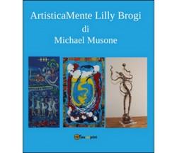 Artisticamente Lilly Brogi di Michael Musone,  2016,  Youcanprint