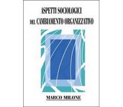 Aspetti sociologici del cambiamento organizzativo  di Marco Milone,  2013