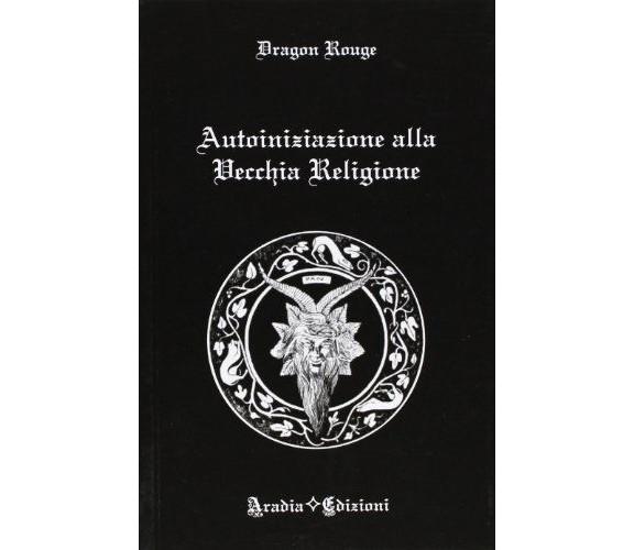 Autoiniziazione alla vecchia religione - Dragon Rouge - Aradia Edizioni, 2012