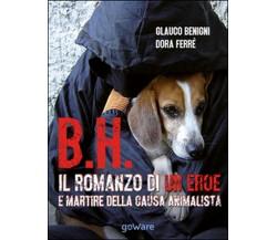 B.H. Il romanzo di un eroe e martire della causa animalista di Glauco Begnini