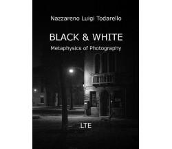 BLACK & WHITE Metaphysics of Photography di Nazzareno Luigi Todarello,  2019,