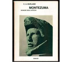 BURLAND C. A. MONTEZUMA SIGNORE DEGLI ATZECHI  EINAUDI 1976 SAGGI
