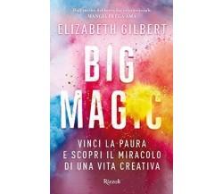 Big Magic Vinci la paura e scopri il miracolo di una vita creativa - E. Gilbert