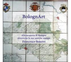 BolognArt. Alla scoperta di Bologna attraverso le sue antiche stampe (Bonetti)