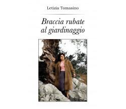 Braccia rubate al giardinaggio - Letizia Tomasino,  2018,  Youcanprint - P