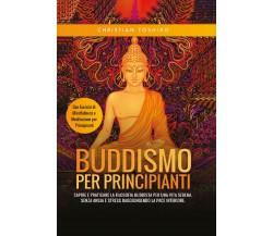 Buddismo per Principianti. Capire e Praticare la Filosofia Buddista per una Vita
