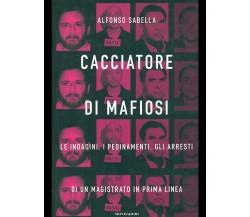 CACCIATORE DI MAFIOSI - ALFONSO SABELLA - MONDADORI 2008 (nuovo)