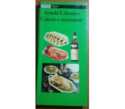 CALORIE E NUTRIZIONE  -ARNOLD E. BENDER - RIZZOLI - 1980 - M