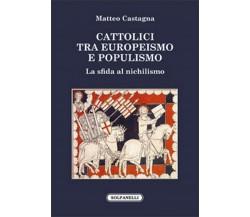 CATTOLICI TRA EUROPEISMO E POPULISMO di Matteo Castagna,  Solfanelli Edizioni