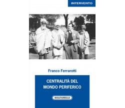 CENTRALITÀ DEL MONDO PERIFERICO di Franco Ferrarotti,  Solfanelli Edizioni