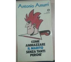COMA AMMAZZARE IL MARITO SENZA TANTI PERCHè -Amurri ANTONIO -  Mondadori 1981 -M