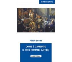 COME È CAMBIATO IL RITO ROMANO ANTICO di Pietro Leone,  Solfanelli Edizioni